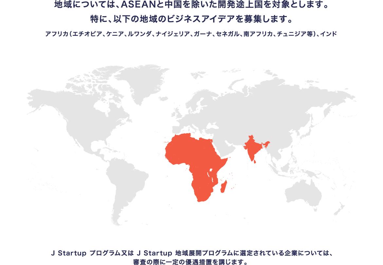 地域については、ASEANと中国を除いた開発途上国を対象とします。特に、以下の地域のビジネスアイデアを募集します。アフリカ(エチオピア、ケニア、ルワンダ、ナイジェリア、ガーナ、セネガル、南アフリカ、チュニジア)、インド 「J-Startup プログラム又はJ-Startup 地域展開プログラムに選定されている企業については、審査の際に一定の優遇措置を講じます。